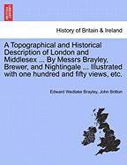 A  Topographical and Historical Description of London and Middlesex ... by Messrs Brayley, Brewer, and Nightingale ... Illustrated with One Hundred a