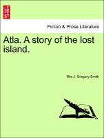 Atla. A story of the lost island. als Taschenbuch von Mrs J. Gregory Smith - British Library, Historical Print Editions
