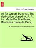Blaze de bury, Baroness Marie Pauline Rose;A., A.: All for Greed. [A novel. The dedication signed: A. A. A., i.e. Marie Pauline Rose, Baroness Blaze de Bury.] Vol. I