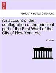 An Account Of The Conflagration Of The Principal Part Of The First Ward Of The City Of New York, Etc. - C. Foster