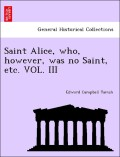 Tainsh, Edward Campbell: Saint Alice, who, however, was no Saint, etc. VOL. III