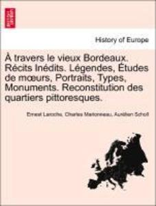 À travers le vieux Bordeaux. Récits Inédits. Légendes, Études de moeurs, Portraits, Types, Monuments. Reconstitution des quartiers pittoresques. a... - British Library, Historical Print Editions