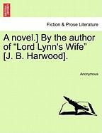 "A Novel.] by the Author of ""Lord Lynn's Wife"" [J. B. Harwood]."