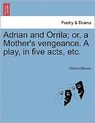 Adrian And Orrila; Or, A Mother's Vengeance. A Play, In Five Acts, Etc.