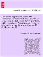 The Scum uppermost when the Middlesex Porridge-Pot boils over!! An ... election ballad [upon Sir F. Burdett], with ... notes ... Accompanied with an admonitory nod to a blind horse. [By G. Huddesford.] - Anonymous Burdett, Francis