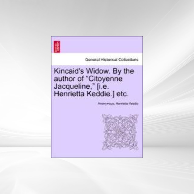 Kincaid´s Widow. By the author of Citoyenne Jacqueline, [i.e. Henrietta Keddie.] etc. als Taschenbuch von Anonymous, Henrietta Keddie - British Library, Historical Print Editions