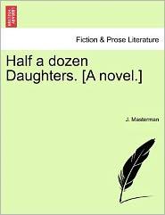 Half A Dozen Daughters. [A Novel.] - J. Masterman