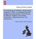 Proceedings at Peebles, Wednesday, August 4, 1841, on Entertaining and Presenting the Freedom of the Burgh to Messrs. William and Robert Chambers. (Reprinted from the Scotsman.). - William Chambers