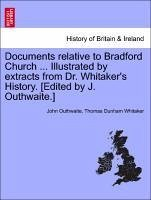 Documents relative to Bradford Church ... Illustrated by extracts from Dr. Whitaker's History. [Edited by J. Outhwaite.] - Outhwaite, John Whitaker, Thomas Dunham