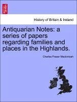 Antiquarian Notes: a series of papers regarding families and places in the Highlands. - Mackintosh, Charles Fraser