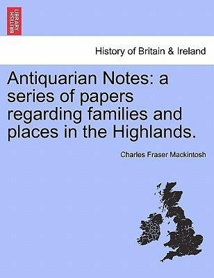 Antiquarian Notes: a series of papers regarding families and places in the Highlands. als Taschenbuch von Charles Fraser Mackintosh - British Library, Historical Print Editions