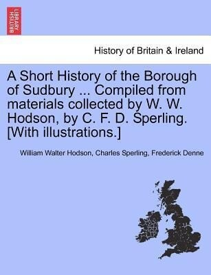 A Short History of the Borough of Sudbury ... Compiled from materials collected by W. W. Hodson, by C. F. D. Sperling. [With illustrations.] als T... - British Library, Historical Print Editions
