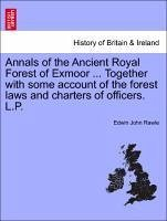 Annals of the Ancient Royal Forest of Exmoor ... Together with some account of the forest laws and charters of officers. L.P. - Rawle, Edwin John