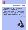 Letters Written During a Tour Through South Wales ... Containing Views of the History, Antiquities and Customs of That Part of the Principality, Etc. - Dr John Evans