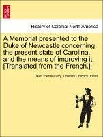 A Memorial presented to the Duke of Newcastle concerning the present state of Carolina, and the means of improving it. [Translated from the French.] - Purry, Jean Pierre Jones, Charles Colcock