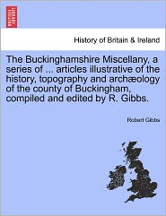 The Buckinghamshire Miscellany, A Series Of ... Articles Illustrative Of The History, Topography And Arch Ology Of The County Of Buckingham, Compiled And Edited By R. Gibbs. - Robert Gibbs