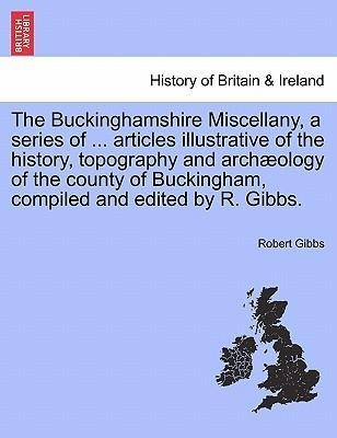 The Buckinghamshire Miscellany, a series of ... articles illustrative of the history, topography and archæology of the county of Buckingham, compi... - British Library, Historical Print Editions