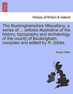 The Buckinghamshire Miscellany, a series of ... articles illustrative of the history, topography and archæology of the county of Buckingham, compi...
