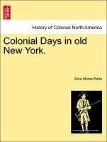 Colonial Days in old New York. - Earle, Alice Morse