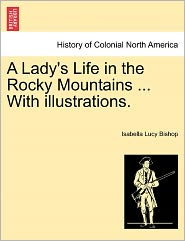 A Lady's Life In The Rocky Mountains ... With Illustrations. - Isabella Lucy Bishop
