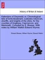 Kalendars of Gwynedd or, Chronological lists of lords-lieutenant, custodes rotulorum, sheriffs, and knights of the shire, for the counties of Anglesey, Caernarvon, and Merioneth. Compiled by E. Breese. With notes by William Watkin Edward Wynne. - Breese, Edward Wynne, William Watkin, Edward