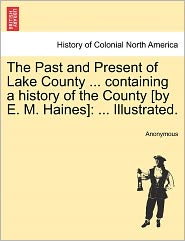 The Past and Present of Lake County ... containing a history of the County [by E. M. Haines]: ... Illustrated. - Anonymous