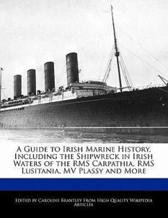 A Guide to Irish Marine History, Including the Shipwreck in Irish Waters of the RMS Carpathia, RMS Lusitania, Mv Plassy and More - Brantley, Caroline
