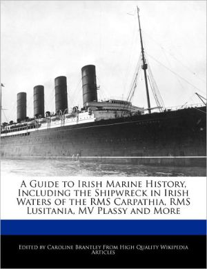 A Guide to Irish Marine History, Including the Shipwreck in Irish Waters of the RMS Carpathia, RMS Lusitania, MV Plassy and More - Caroline Brantley