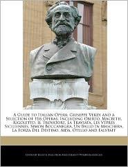 A Guide to Italian Opera: Giuseppe Verdi and a Selection of His Operas, Including Oberto, Macbeth, Rigoletto, Il Trovatore, La Traviata, Les V P