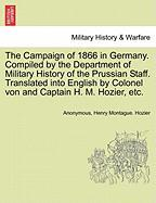 The Campaign of 1866 in Germany. Compiled by the Department of Military History of the Prussian Staff. Translated Into English by Colonel Von and Capt