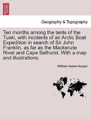 Ten months among the tents of the Tuski, with incidents of an Arctic Boat Expedition in search of Sir John Franklin, as far as the Mackenzie River...
