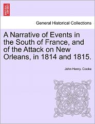A Narrative Of Events In The South Of France, And Of The Attack On New Orleans, In 1814 And 1815. - John Henry. Cooke