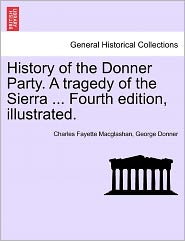 History Of The Donner Party. A Tragedy Of The Sierra ... Fourth Edition, Illustrated. - Charles Fayette Macglashan, George Donner