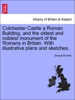 Colchester Castle a Roman Building, and the oldest and noblest monument of the Romans in Britain. With illustrative plans and sketches. als Tasche...