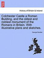 Colchester Castle a Roman Building, and the Oldest and Noblest Monument of the Romans in Britain. with Illustrative Plans and Sketches.