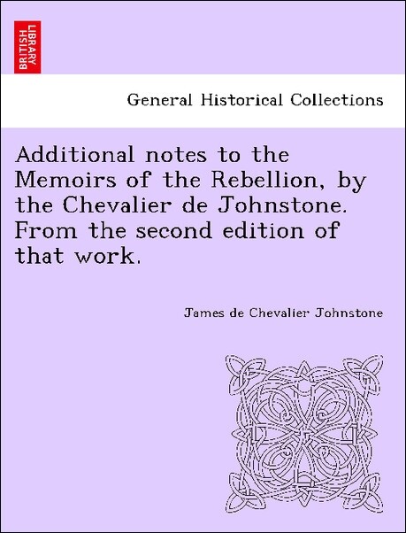 Additional notes to the Memoirs of the Rebellion, by the Chevalier de Johnstone. From the second edition of that work. als Taschenbuch von James d...