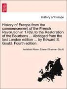 Alison, Archibald;Gould, Edward Sherman: History of Europe from the commencement of the French Revolution in 1789, to the Restoration of the Bourbons ... Abridged from the last London edition ... by Edward S. Gould. Fourth edition.