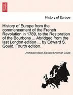 History of Europe from the commencement of the French Revolution in 1789, to the Restoration of the Bourbons ... Abridged from the last London edition ... by Edward S. Gould. Fourth edition.