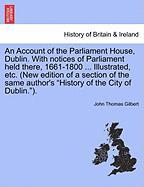 An Account of the Parliament House, Dublin. with Notices of Parliament Held There, 1661-1800 ... Illustrated, Etc. (New Edition of a Section of the S