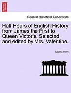 Half Hours of English History from James the First to Queen Victoria. Selected and Edited by Mrs. Valentine.