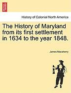 The History of Maryland from Its First Settlement in 1634 to the Year 1848.