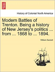 Modern Battles Of Trenton. Being A History Of New Jersey's Politics ... From ... 1868 To ... 1894. - William Sackett