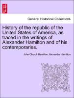 History of the republic of the United States of America, as traced in the writings of Alexander Hamilton and of his contemporaries. Volume II. als... - British Library, Historical Print Editions