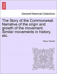 The Story Of The Commonweal. Narrative Of The Origin And Growth Of The Movement. Similar Movements In History, Etc. - Henry Vincent