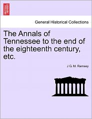The Annals Of Tennessee To The End Of The Eighteenth Century, Etc. - J G. M. Ramsey