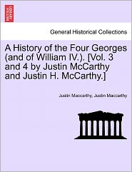 A History Of The Four Georges (And Of William Iv.). [Vol. 3 And 4 By Justin Mccarthy And Justin H. Mccarthy.] - Justin Maccarthy