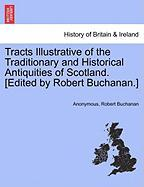 Tracts Illustrative of the Traditionary and Historical Antiquities of Scotland. [Edited by Robert Buchanan.]