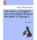 The History of England, from the Earliest Times to the Death of George II. - Oliver Goldsmith