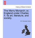 The Merry Monarch; Or, England Under Charles II. Its Art, Literature, and Society. - W H Davenport Adams