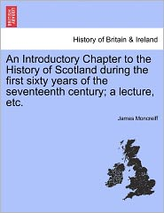 An Introductory Chapter To The History Of Scotland During The First Sixty Years Of The Seventeenth Century; A Lecture, Etc. - James Moncreiff